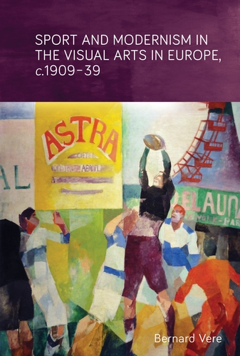 Sport and Modernism in the Visual Arts in Europe, c. 1909–39